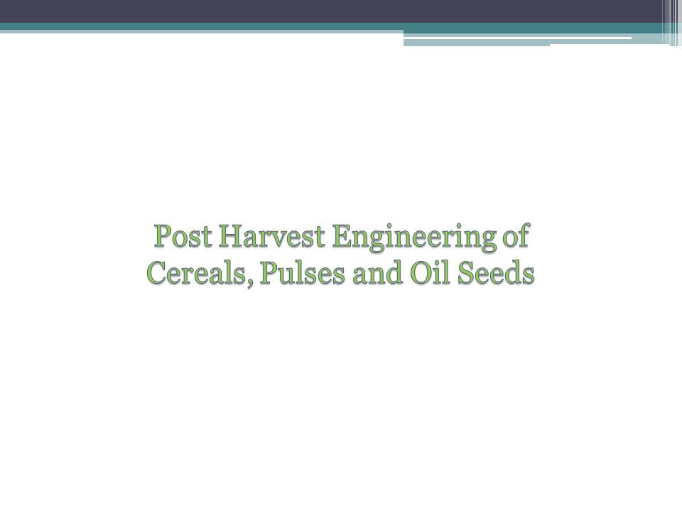 Fape 2102 Post Harvest Engineering of Cereals, Pulses and Oil Seeds(2+1)